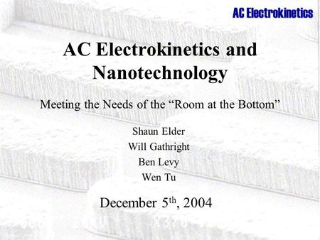 "AC Electrokinetics AC Electrokinetics and Nanotechnology Meeting the Needs of the ""Room at the Bottom"" Shaun Elder Will Gathright Ben Levy Wen Tu December."