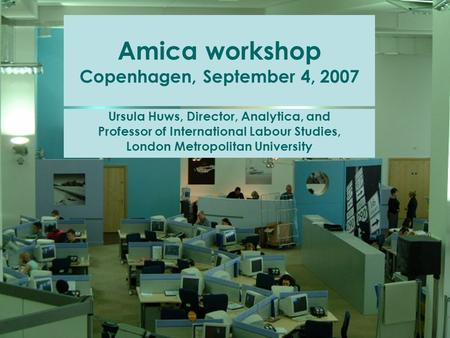Amica workshop Copenhagen, September 4, 2007 Ursula Huws, Director, Analytica, and Professor of International Labour Studies, London Metropolitan University.