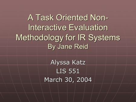 A Task Oriented Non- Interactive Evaluation Methodology for IR Systems By Jane Reid Alyssa Katz LIS 551 March 30, 2004.