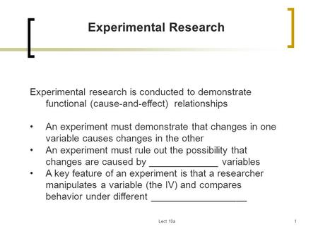 Lect 10a1 Experimental Research Experimental research is conducted to demonstrate functional (cause-and-effect) relationships An experiment must demonstrate.
