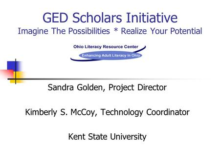 GED Scholars Initiative Imagine The Possibilities * Realize Your Potential Sandra Golden, Project Director Kimberly S. McCoy, Technology Coordinator Kent.