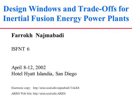 Design Windows and Trade-Offs for Inertial Fusion Energy Power Plants Farrokh Najmabadi ISFNT 6 April 8-12, 2002 Hotel Hyatt Islandia, San Diego Electronic.