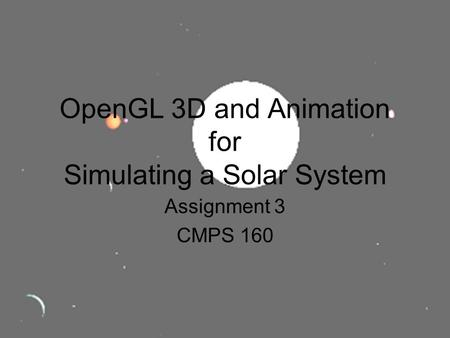 OpenGL 3D and Animation for Simulating a Solar System Assignment 3 CMPS 160.