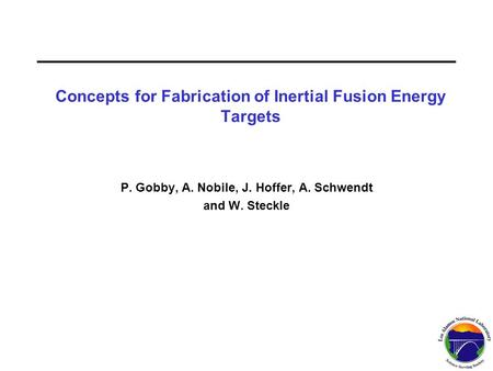 P. Gobby, A. Nobile, J. Hoffer, A. Schwendt and W. Steckle Concepts for Fabrication of Inertial Fusion Energy Targets.