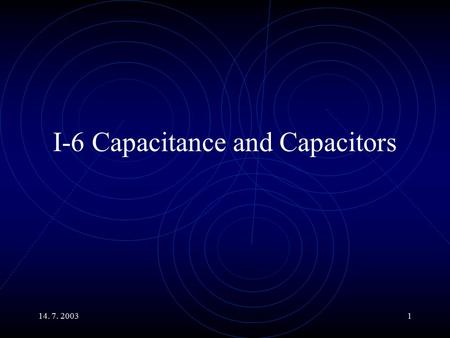 14. 7. 20031 I-6 Capacitance and Capacitors. 14. 7. 20032 Main Topics An Example of Storing a Charge. Capacity x Voltage = Charge. Various Types of Capacitors.