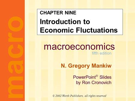 Macroeconomics fifth edition N. Gregory Mankiw PowerPoint ® Slides by Ron Cronovich CHAPTER NINE Introduction to Economic Fluctuations macro © 2002 Worth.