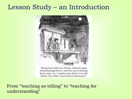 "Lesson Study – an Introduction From ""teaching as telling"" to ""teaching for understanding"" ""Being here with you Felicia, with the stars twinkling high above,"