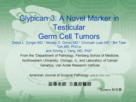 Glypican 3: A Novel Marker in Testicular Germ Cell Tumors Debra L. Zynger,MD,* Nikolay D. Dimov,MD,* Chunyan Luan,MS,* Bin Tean Teh,MD, PhD,w and Ximing.