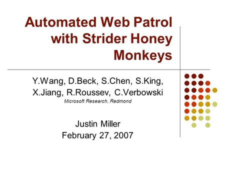 Automated Web Patrol with Strider Honey Monkeys Y.Wang, D.Beck, S.Chen, S.King, X.Jiang, R.Roussev, C.Verbowski Microsoft Research, Redmond Justin Miller.