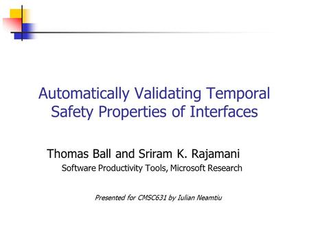 Automatically Validating Temporal Safety Properties of Interfaces Thomas Ball and Sriram K. Rajamani Software Productivity Tools, Microsoft Research Presented.