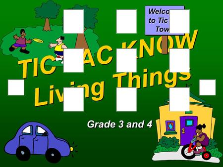 TIC TAC KNOW Living Things Grade 3 and 4 Welcome to TicTac Town.