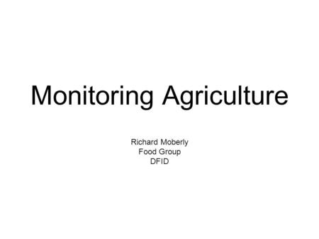 Monitoring Agriculture Richard Moberly Food Group DFID.