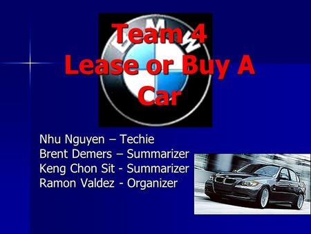 Team 4 Lease or Buy A Car Nhu Nguyen – Techie Brent Demers – Summarizer Keng Chon Sit - Summarizer Ramon Valdez - Organizer.