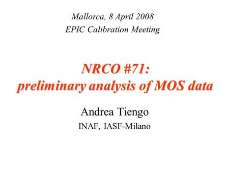 NRCO #71: preliminary analysis of MOS data Andrea Tiengo INAF, IASF-Milano Mallorca, 8 April 2008 EPIC Calibration Meeting.