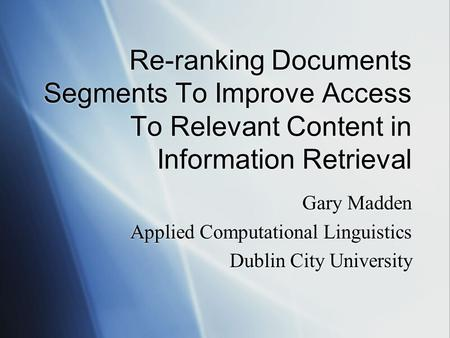 Re-ranking Documents Segments To Improve Access To Relevant Content in Information Retrieval Gary Madden Applied Computational Linguistics Dublin City.