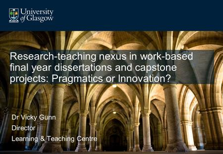 Research-teaching nexus in work-based final year dissertations and capstone projects: Pragmatics or Innovation? Dr Vicky Gunn Director Learning & Teaching.