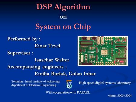 DSP Algorithm on System on Chip Performed by : Einat Tevel Supervisor : Isaschar Walter Accompanying engineers : Emilia Burlak, Golan Inbar Technion -