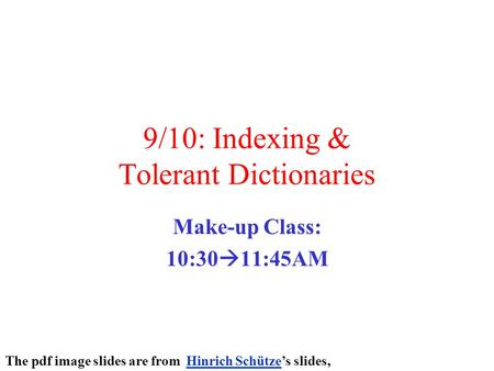 9/10: Indexing & Tolerant Dictionaries Make-up Class: 10:30  11:45AM The pdf image slides are from Hinrich Schütze's slides,Hinrich Schütze.