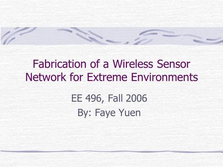 Fabrication of a Wireless Sensor Network for Extreme Environments EE 496, Fall 2006 By: Faye Yuen.
