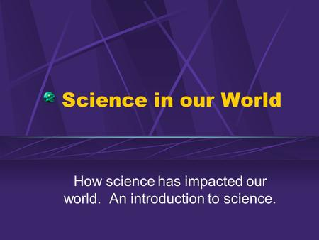 Science in our World How science has impacted our world. An introduction to science.