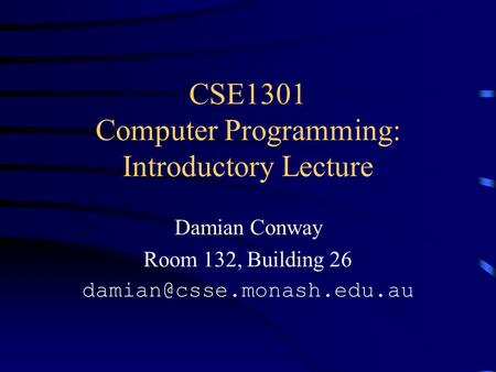 CSE1301 Computer Programming: Introductory Lecture Damian Conway Room 132, Building 26