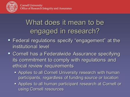 " Federal regulations specify ""engagement"" at the institutional level  Cornell has a Federalwide Assurance specifying its commitment to comply with regulations."