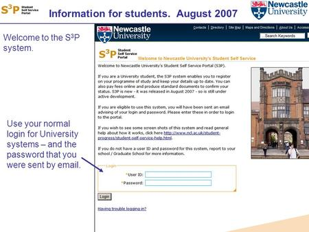 Information for students. August 2007 Welcome to the S 3 P system. Use your normal login for University systems – and the password that you were sent by.