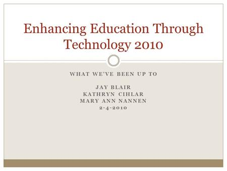 WHAT WE'VE BEEN UP TO JAY BLAIR KATHRYN CIHLAR MARY ANN NANNEN 2-4-2010 Enhancing Education Through Technology 2010.