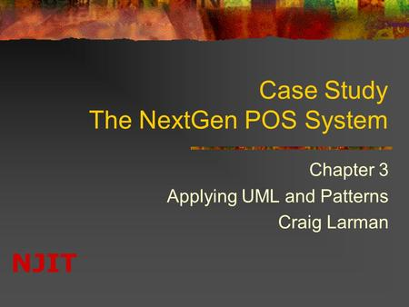 NJIT Case Study The NextGen POS System Chapter 3 Applying UML and Patterns Craig Larman.