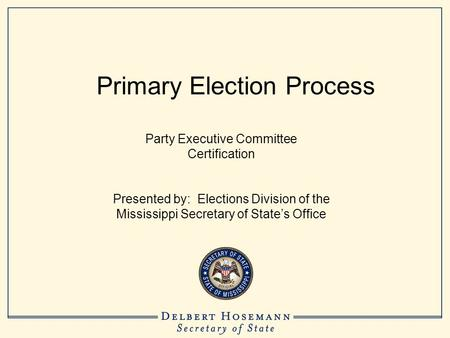 Primary Election Process Party Executive Committee Certification Presented by: Elections Division of the Mississippi Secretary of State's Office.