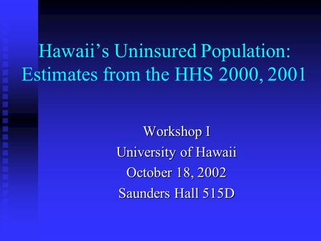 Hawaii's Uninsured Population: Estimates from the HHS 2000, 2001 Workshop I University of Hawaii October 18, 2002 Saunders Hall 515D.