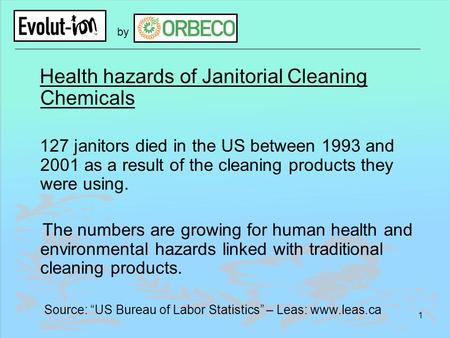 1 by Health hazards of Janitorial Cleaning Chemicals 127 janitors died in the US between 1993 and 2001 as a result of the cleaning products they were using.