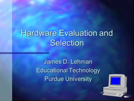 Hardware Evaluation and Selection James D. Lehman Educational Technology Purdue University.