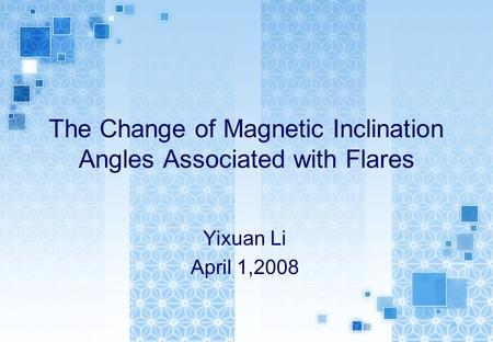 The Change of Magnetic Inclination Angles Associated with Flares Yixuan Li April 1,2008.