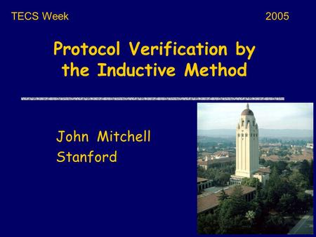 Protocol Verification by the Inductive Method John Mitchell Stanford TECS Week2005.