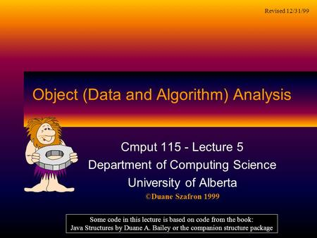 Object (Data and Algorithm) Analysis Cmput 115 - Lecture 5 Department of Computing Science University of Alberta ©Duane Szafron 1999 Some code in this.