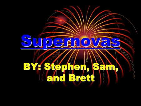 Supernovas BY: Stephen, Sam, and Brett What is a supernova? A supernova is a big explosion that occurs at the end of a star's lifetime.