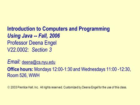 Introduction to Computers and Programming Using Java -- Fall, 2006 Professor Deena Engel V22.0002: Section 3   Office hours: Mondays.