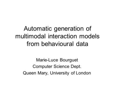 Automatic generation of multimodal interaction models from behavioural data Marie-Luce Bourguet Computer Science Dept. Queen Mary, University of London.