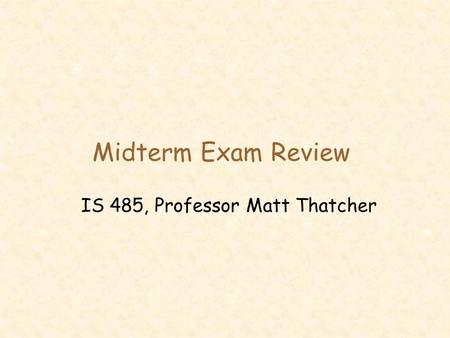 Midterm Exam Review IS 485, Professor Matt Thatcher.