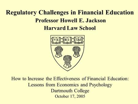 Regulatory Challenges in Financial Education Professor Howell E. Jackson Harvard Law School How to Increase the Effectiveness of Financial Education: Lessons.