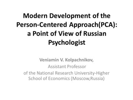 Modern Development of the Person-Centered Approach(PCA): a Point of View of Russian Psychologist Veniamin V. Kolpachnikov, Assistant Professor of the National.