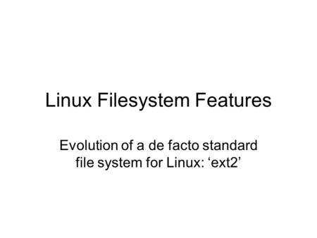 Linux Filesystem Features Evolution of a de facto standard file system for Linux: 'ext2'