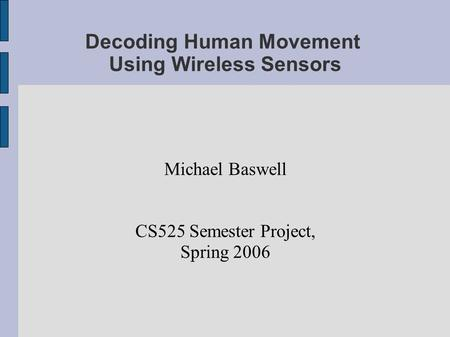 Decoding Human Movement Using Wireless Sensors Michael Baswell CS525 Semester Project, Spring 2006.