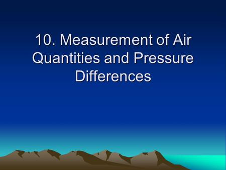 10. Measurement of Air Quantities and Pressure Differences.