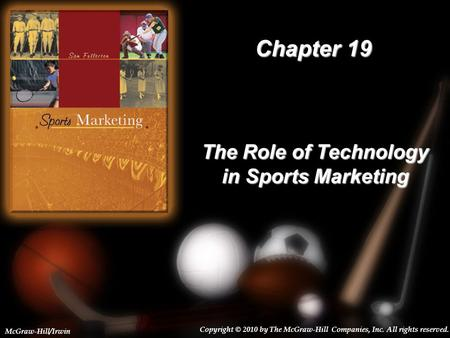 19-1 Chapter 19 The Role of Technology in Sports Marketing Copyright © 2010 by The McGraw-Hill Companies, Inc. All rights reserved. McGraw-Hill/Irwin.