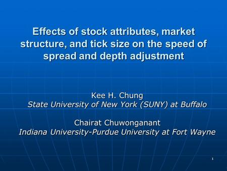 1 Effects of stock attributes, market structure, and tick size on the speed of spread and depth adjustment Kee H. Chung State University of New York (SUNY)