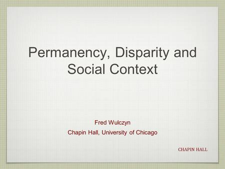 CHAPIN HALL Permanency, Disparity and Social Context Fred Wulczyn Chapin Hall, University of Chicago.