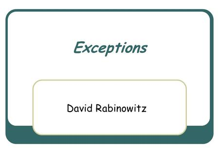 Exceptions David Rabinowitz. March 3rd, 2004 Object Oriented Design Course 2 The Role of Exceptions Definition: a method succeeds if it terminates in.