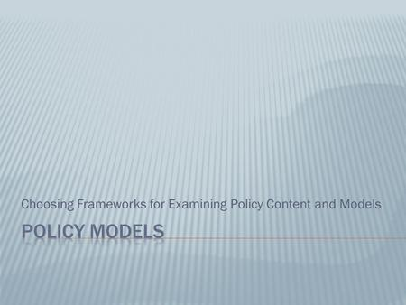 Choosing Frameworks for Examining Policy Content and Models.